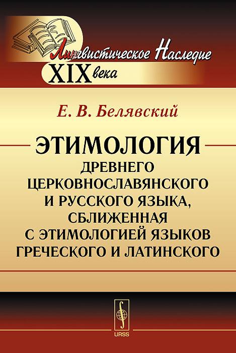 Этимология древнего церковнославянского и русского языка, сближенная с этимологией языков греческого и латинского