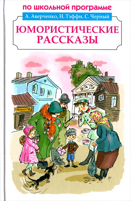 А. Аверченко, Н. Тэффи, С. Черный, А. Чехов. Юмористические рассказы