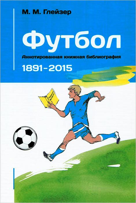 Футбол. Аннотированная книжная библиография. 1891-2015