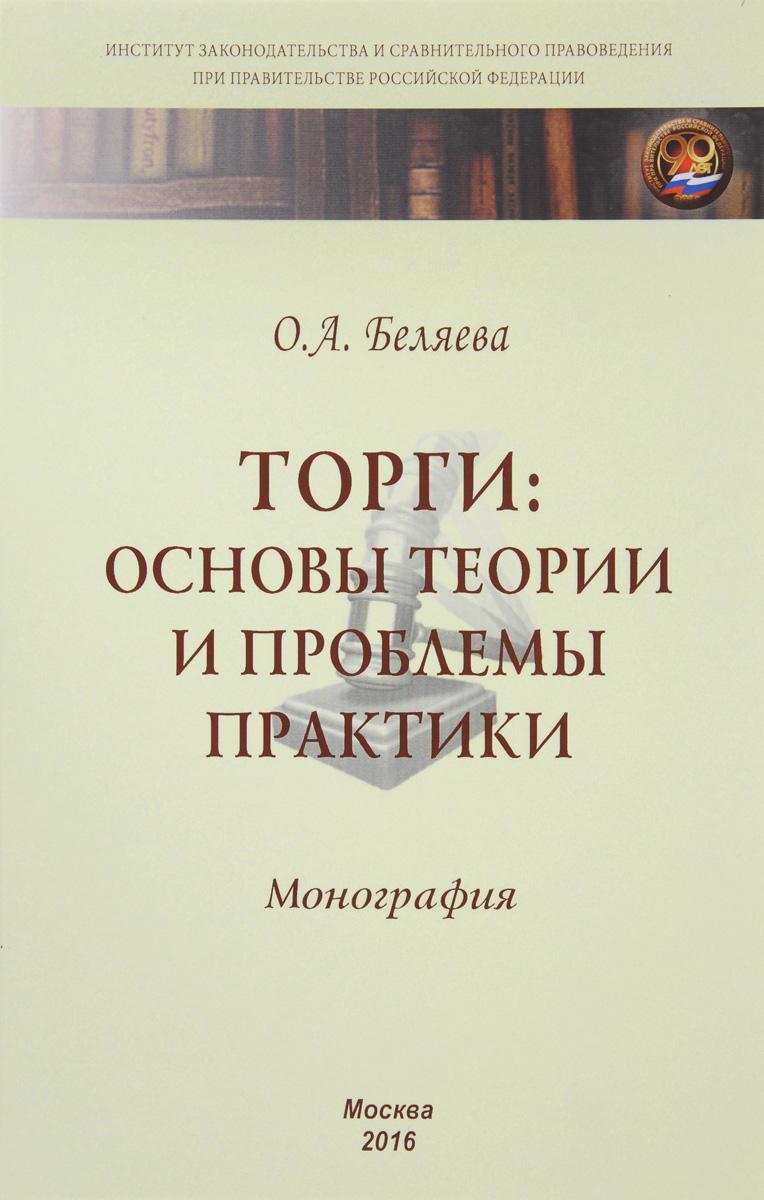 Торги: основы теории и проблемы практики: Моногр. / О.А.Беляева-М.:НИЦ ИНФРА-М,2016-250с.(ИЗиСП)(п)